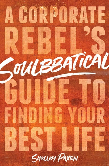 Soulbbatical - A Corporate Rebel's Guide to Finding Your Best Life ebook by Shelley Paxton