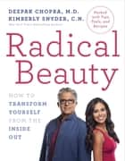 Radical Beauty - How to Transform Yourself from the Inside Out ebook by Deepak Chopra, Kimberly Snyder