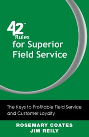 42 Rules for Superior Field Service - The Keys to Profitable Field Service and Customer Loyalty ebook by Rosemary Coates,Jim Reily