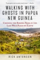 Walking with Ghosts in Papua New Guinea - Crossing the Kokoda Trail in the Last Wild Place on Earth ebook by Rick Antonson