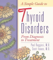 A Simple Guide to Thyroid Disorders: From Diagnosis to Treatment ebook by Paul Ruggieri, MD,Scott Isaacs, MD, FACP, FACE,Jack Allen Kusler