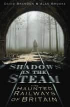 Shadows in the Steam - The Haunted Railways of Britain ebook by David Brandon, Alan Brooke