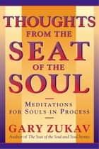 Thoughts From the Seat of the Soul - Meditations for Souls in Process ebook by Gary Zukav