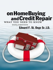 On Home Buying And Credit Repair What You Need To Know ebook by edward st onge Sr