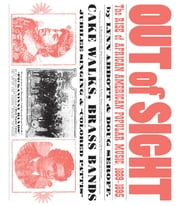 Out of Sight - The Rise of African American Popular Music, 1889-1895 ebook by Lynn Abbott,Doug Seroff
