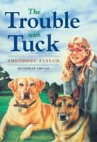 The Trouble with Tuck - The Inspiring Story of a Dog Who Triumphs Against All Odds ebook by Theodore Taylor