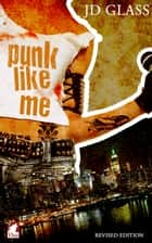 Punk Like Me—A Tale of an Authentic Rebel ebook by JD Glass