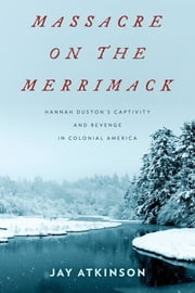 Massacre on the Merrimack - Hannah Duston's Captivity and Revenge in Colonial America ebook by Jay Atkinson