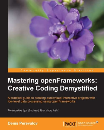 Mastering openFrameworks: Creative Coding Demystified ebook by Denis Perevalov