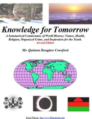 Knowledge for Tomorrow - A Summarized Commentary of World History, Nature, Health, Religion, Organized Crime, and Inspiration for the Youth ebook by Quinton Douglass Crawford