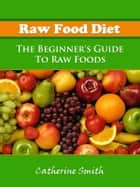 Raw Food Diet: The Beginner's Guide To Raw Foods ebook by Catherine Smith