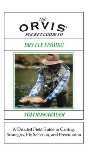 The Orvis Pocket Guide to Dry-Fly Fishing: A Detailed Field Guide to Casting, Strategies, Fly Selection, and Presentation ebook by Rosenbauer, Tom