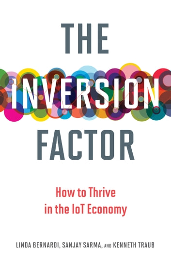 The Inversion Factor - How to Thrive in the IoT Economy ebook by Kenneth Traub,Sanjay Sarma,Linda Bernardi