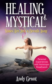 Healing & Mystical States Are Just a Breath Away: Personal Experiences with Holotropic Breathwork ebook by Andy Grant