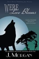 Were Love Blooms - Southern Werewolf Chronicles, #1 ebook by J. Morgan