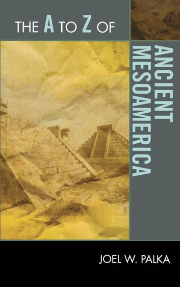 The A to Z of Ancient Mesoamerica ebook by Joel W. Palka