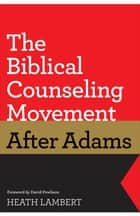 The Biblical Counseling Movement after Adams (Foreword by David Powlison) ebook by Heath Lambert, David Powlison