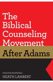 The Biblical Counseling Movement after Adams (Foreword by David Powlison) ebook by Heath Lambert,David Powlison