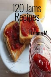 120 Jam Recipes ebook by Tiziana M.