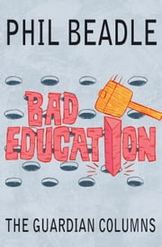 Bad Education - The Guardian Columns ebook by Phil Beadle