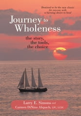 Journey to Wholeness - The Story, The Tools, The Choice ebook by Larry E. Simons; Carmen DiNino Alspach