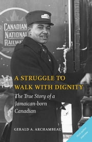 A Struggle to Walk With Dignity - The True Story of a Jamaican-born Canadian ebook by Gerald A. Archambeau