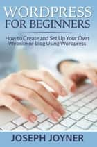 Wordpress For Beginners - How to Create and Set Up Your Own Website or Blog Using Wordpress ebook by Joseph Joyner