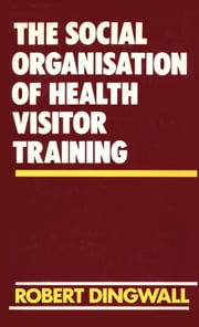 The Social Organisation of Health Visitor Training ebook by Robert Dingwall