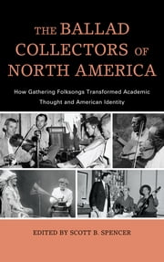 The Ballad Collectors of North America - How Gathering Folksongs Transformed Academic Thought and American Identity ebook by Scott B. Spencer