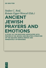 Ancient Jewish Prayers and Emotions - Emotions associated with Jewish prayer in and around the Second Temple period ebook by Stefan C. Reif,Renate Egger-Wenzel