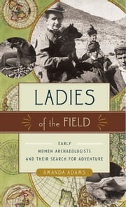 Ladies of the Field - Early Women Archaeologists and Their Search for Adventure ebook by Amanda Adams