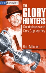 Glory Hunters - Quarterbacks and their Grey Cup Journey ebook by Bob Mitchell