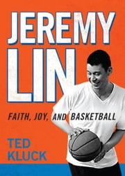 Jeremy Lin - Faith, Joy, and Basketball ebook by Ted Kluck