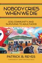Nobody Cries When We Die - God, Community, and Surviving to Adulthood ebook by Patrick B. Reyes