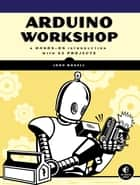 Arduino Workshop - A Hands-On Introduction with 65 Projects ebook by John Boxall