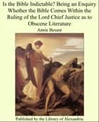 Is the Bible Indictable? Being an Enquiry Whether the Bible Comes Within the Ruling of the Lord Chief Justice as to Obscene Literature ebook by Annie Besant
