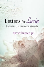 Letters for Lucia - 8 Principles for Navigating Adversity ebook by David Brown Jr.