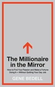 The Millionaire in the Mirror - How to Find Your Passion and Make a Fortune Doing It--Without Quitting Your Day Job ebook by Gene Bedell