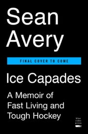 Ice Capades - A Memoir of Fast Living and Tough Hockey ebook by Sean Avery