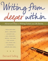 Writing from Deeper Within - Advanced Steps in Writing Fiction and Life Stories ebook by Bernard Selling