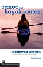 Canoe and Kayak Routes of Northwest Oregon and Southwest Washington - Including Southwest Washington ebook by Philip Jones