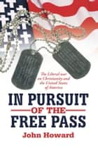 IN PURSUIT OF THE FREE PASS - The Liberal war on Christianity and the United States of America ebook by John Howard