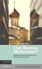 Can Russia Modernise? - Sistema, Power Networks and Informal Governance ebook by Alena V. Ledeneva