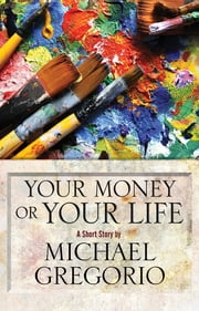 Your Money or Your Life - A Short Story ebook by Michael Gregorio