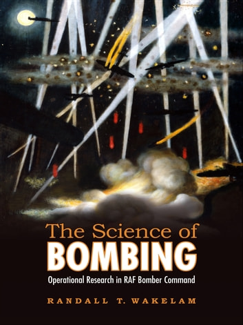The Science of Bombing - Operational Research in RAF Bomber Command ebook by Randall Thomas Wakelam