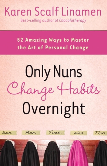 Only Nuns Change Habits Overnight - Fifty-Two Amazing Ways to Master the Art of Personal Change ebook by Karen Linamen