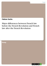 Major differences between French law before the French Revolution and French law after the French Revolution ebook by Fabian Sachs