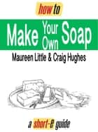 How To Make Your Own Soap (Short-e Guide) ebook by Maureen Little, Craig Hughes