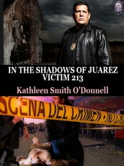 IN THE SHADOWS OF JUAREZ: VICTIM 213 BOOK 1 ebook by Kathleen Smith O'Donnell,T.L. Davison