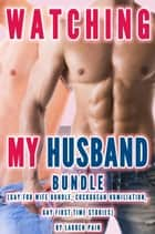 Watching My Husband Bundle (Gay For Wife Bundle, Cuckquean Humiliation, Gay First Time Stories) ebook by Lauren Pain